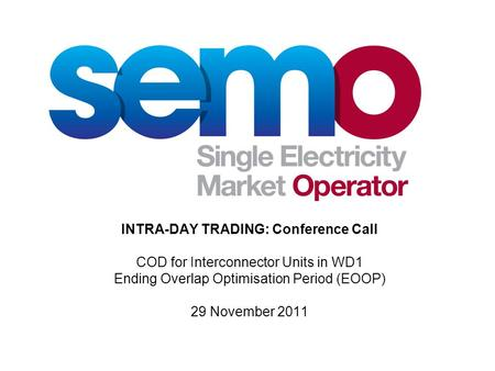 INTRA-DAY TRADING: Conference Call COD for Interconnector Units in WD1 Ending Overlap Optimisation Period (EOOP) 29 November 2011.