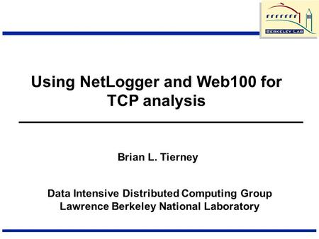 Using NetLogger and Web100 for TCP analysis Data Intensive Distributed Computing Group Lawrence Berkeley National Laboratory Brian L. Tierney.