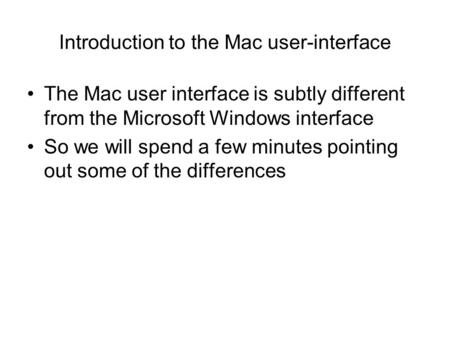 Introduction to the Mac user-interface The Mac user interface is subtly different from the Microsoft Windows interface So we will spend a few minutes pointing.