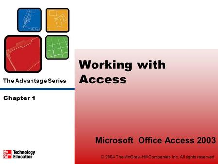 The Advantage Series © 2004 The McGraw-Hill Companies, Inc. All rights reserved Working with Access Microsoft Office Access 2003 Chapter 1.