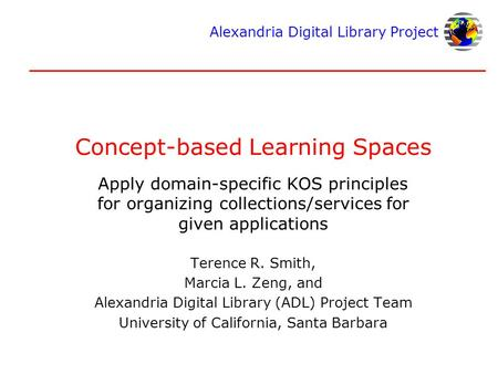 Alexandria Digital Library Project Concept-based Learning Spaces Apply domain-specific KOS principles for organizing collections/services for given applications.