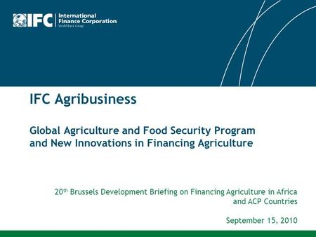 IFC Agribusiness Global Agriculture and Food Security Program and New Innovations in Financing Agriculture 20th Brussels Development Briefing on Financing.