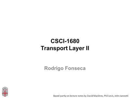 CSCI-1680 Transport Layer II Based partly on lecture notes by David Mazières, Phil Levis, John Jannotti Rodrigo Fonseca.