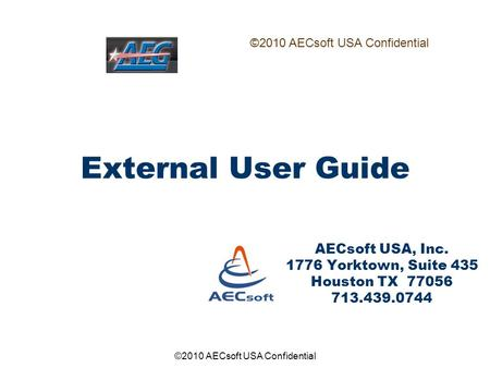 ©2010 AECsoft USA Confidential External User Guide AECsoft USA, Inc. 1776 Yorktown, Suite 435 Houston TX 77056 713.439.0744 ©2010 AECsoft USA Confidential.