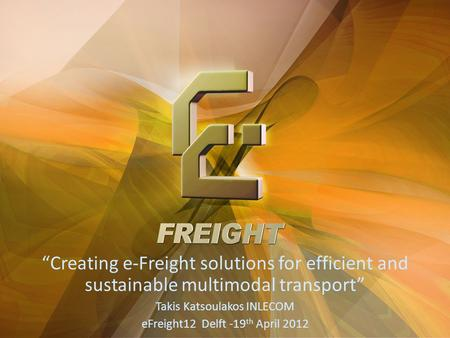 """Creating e-Freight solutions for efficient and sustainable multimodal transport"" Takis Katsoulakos INLECOM eFreight12 Delft -19th April 2012."
