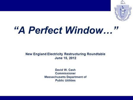 A Perfect Window… New England Electricity Restructuring Roundtable June 15, 2012 David W. Cash Commissioner Massachusetts Department of Public Utilities.