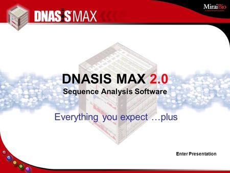 Enter Presentation Everything you expect …plus DNASIS MAX 2.0 Sequence Analysis Software.