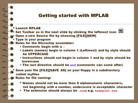 Getting started with MPLAB Launch MPLAB Set Toolbar as in the next slide by clicking the leftmost icon Open a new Source file by choosing [FILE][NEW] Type.