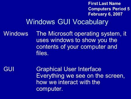 Windows GUI Vocabulary WindowsThe Microsoft operating system, it uses windows to show you the contents of your computer and files. GUIGraphical User Interface.