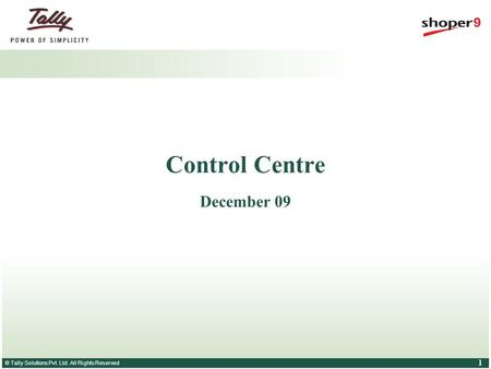 © Tally Solutions Pvt. Ltd. All Rights Reserved 1 Control Centre December 09.