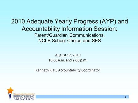 1 2010 Adequate Yearly Progress (AYP) and Accountability Information Session: Parent/Guardian Communications, NCLB School Choice and SES August 17, 2010.