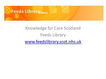 Knowledge for Care Scotland Feeds Library www.feedslibrary.scot.nhs.uk.