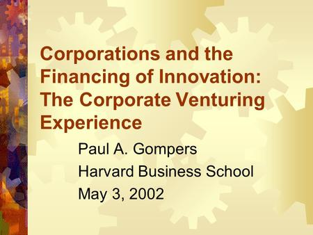 Corporations and the Financing of Innovation: The Corporate Venturing Experience Paul A. Gompers Harvard Business School May 3, 2002.