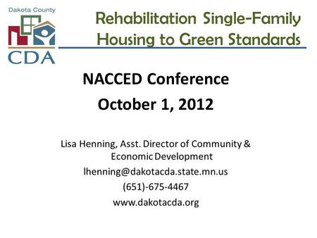 Rehabilitation Single-Family Housing to Green Standards NACCED Conference October 1, 2012 Lisa Henning, Asst. Director of Community & Economic Development.