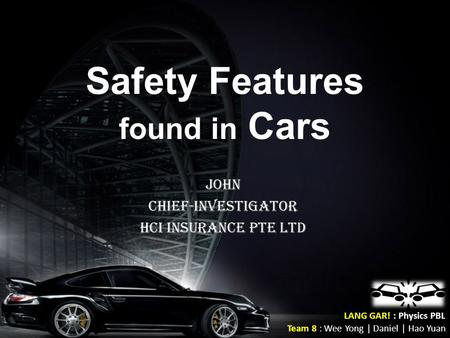 Safety Features found in Cars John Chief-Investigator HCI INSURANCE PTE LTD LANG GAR! : Physics PBL Team 8 : Wee Yong | Daniel | Hao Yuan.