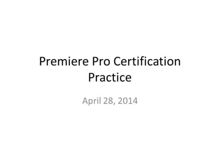 Premiere Pro Certification Practice April 28, 2014.