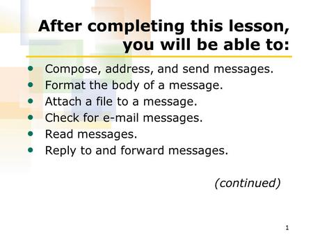 1 After completing this lesson, you will be able to: Compose, address, and send messages. Format the body of a message. Attach a file to a message. Check.