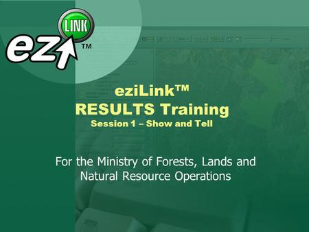 EziLink RESULTS Training Session 1 – Show and Tell For the Ministry of Forests, Lands and Natural Resource Operations.