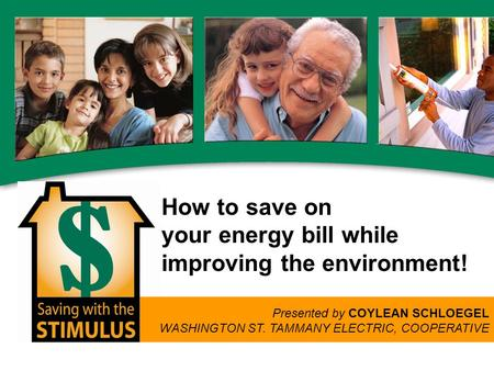 How to save on your energy bill while improving the environment! Presented by COYLEAN SCHLOEGEL WASHINGTON ST. TAMMANY ELECTRIC, COOPERATIVE.