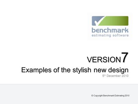 VERSION 7 Examples of the stylish new design VERSION 7 Examples of the stylish new design 5 th December 2010 © Copyright Benchmark Estimating 2010.