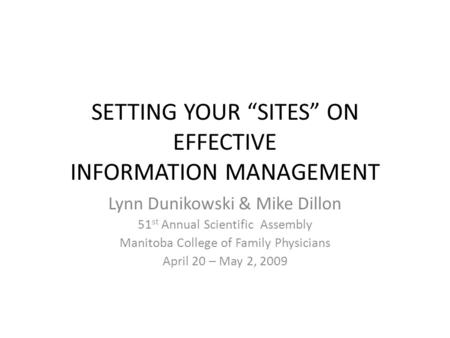 SETTING YOUR SITES ON EFFECTIVE INFORMATION MANAGEMENT Lynn Dunikowski & Mike Dillon 51 st Annual Scientific Assembly Manitoba College of Family Physicians.