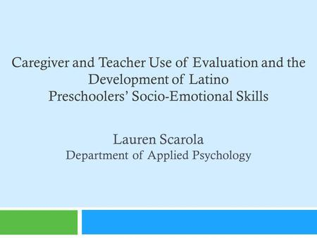 Caregiver and Teacher Use of Evaluation and the Development of Latino Preschoolers Socio-Emotional Skills Lauren Scarola Department of Applied Psychology.