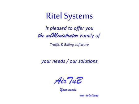Your needs / our solutions is pleased to offer you the adMinistrator Family of Traffic & Billing software AirTnB Your needs our solutions.