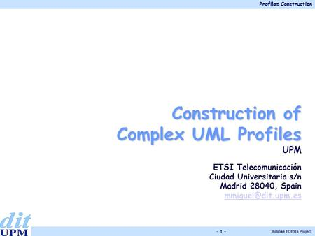Profiles Construction Eclipse ECESIS Project - 1 - Construction of Complex UML Profiles UPM ETSI Telecomunicación Ciudad Universitaria s/n Madrid 28040,