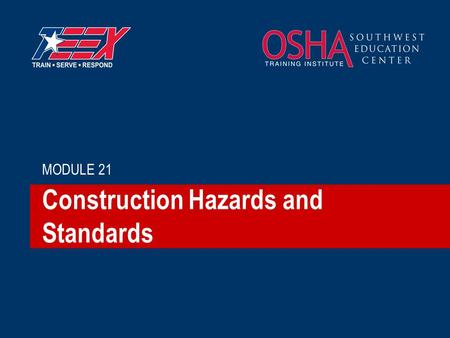 Construction Hazards and Standards MODULE 21. 2©2006 TEEX Construction vs. General Industry Construction, alteration and/or repair, including painting.
