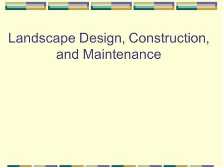 Landscape Design, Construction, and Maintenance Landscaping What is Landscaping? It is a part of ornamental Horticulture Industry.