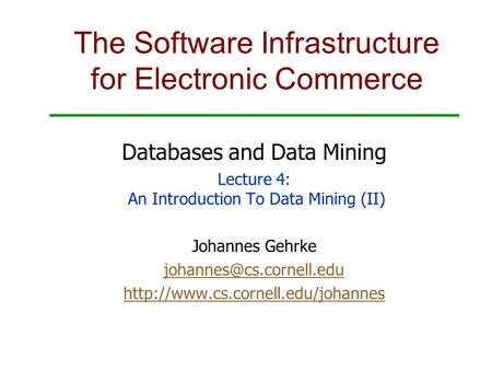 The Software Infrastructure for Electronic Commerce Databases and Data Mining Lecture 4: An Introduction To Data Mining (II) Johannes Gehrke