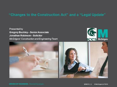 Presented by [8260131_1] © McGrigors LLP 2010 Changes to the Construction Act and a Legal Update Gregory Buckley – Senior Associate Jonathan Robinson –