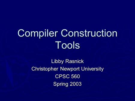 Compiler Construction Tools Libby Rasnick Christopher Newport University CPSC 560 Spring 2003.