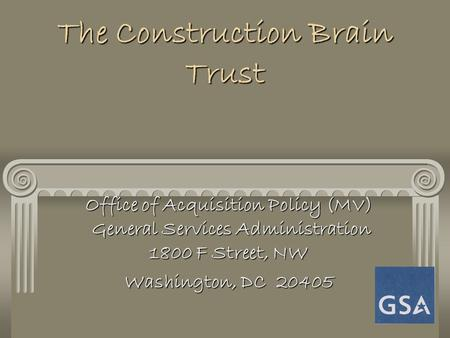 The Construction Brain Trust Office of Acquisition Policy (MV) General Services Administration 1800 F Street, NW Washington, DC 20405.