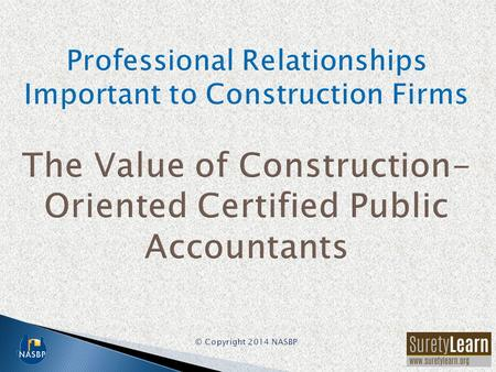 Among the most important advisors to a construction firm are: –Professional surety bond producer –Construction-oriented certified public accountant –Knowledgeable.