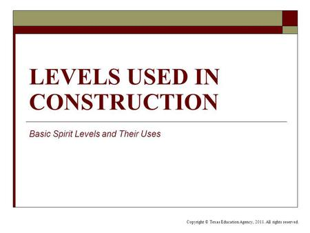 LEVELS USED IN CONSTRUCTION Basic Spirit Levels and Their Uses Copyright © Texas Education Agency, 2011. All rights reserved.