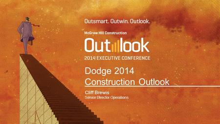 Dodge 2014 Construction Outlook Cliff Brewis Senior Director Operations.
