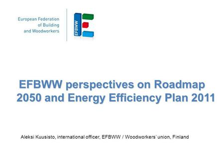 EFBWW perspectives on Roadmap 2050 and Energy Efficiency Plan 2011 Aleksi Kuusisto, international officer, EFBWW / Woodworkers union, Finland.