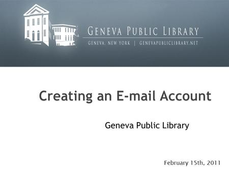 Geneva Public Library February 15th, 2011. What is e-mail? How many of you have had e-mail accounts before?