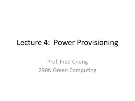 Lecture 4: Power Provisioning Prof. Fred Chong 290N Green Computing.