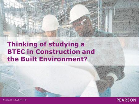 Presentation Title runs here l 00/00/000 Thinking of studying a BTEC in Construction and the Built Environment?