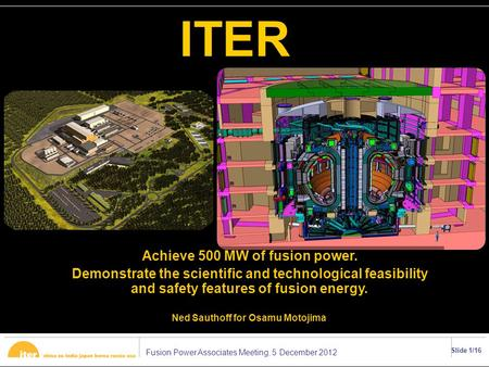 Fusion Power Associates Meeting, 5 December 2012 Slide 1/16 ITER Achieve 500 MW of fusion power. Demonstrate the scientific and technological feasibility.