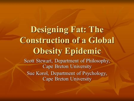 Designing Fat: The Construction of a Global Obesity Epidemic Scott Stewart, Department of Philosophy, Cape Breton University Sue Korol, Department of Psychology,