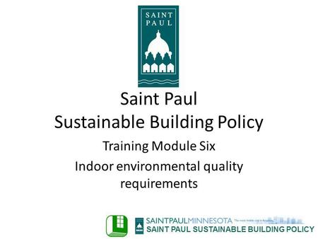 SAINT PAUL SUSTAINABLE BUILDING POLICY Training Module Six Indoor environmental quality requirements Saint Paul Sustainable Building Policy.