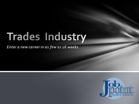 Enter a new career in as few as 16 weeks. Trades Industry Job Point offers programs in: Intermediate Construction Trades (Carpentry) Highway/Heavy Construction.