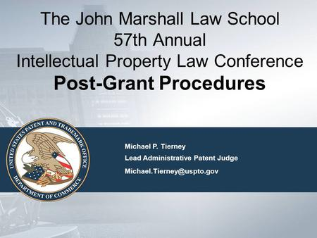 The John Marshall Law School 57th Annual Intellectual Property Law Conference Post-Grant Procedures Michael P. Tierney Lead Administrative Patent Judge.
