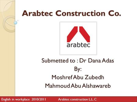 Arabtec Construction Co. Submetted to : Dr Dana Adas By: Moshref Abu Zubedh Mahmoud Abu Alshawareb English in workplace 2010/2011 Arabtec construction.