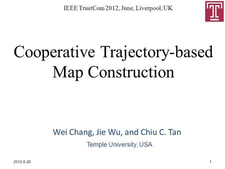 Cooperative Trajectory-based Map Construction Wei Chang, Jie Wu, and Chiu C. Tan IEEE TrustCom 2012, June, Liverpool, UK Temple University, USA 12012-6-26.