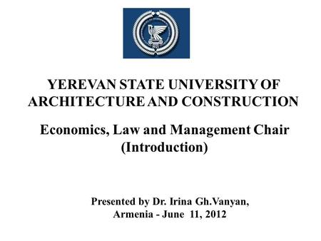 YEREVAN STATE UNIVERSITY OF ARCHITECTURE AND CONSTRUCTION Economics, Law and Management Chair (Introduction) Presented by Dr. Irina Gh.Vanyan, Armenia.