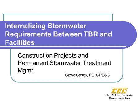 Internalizing Stormwater Requirements Between TBR and Facilities Construction Projects and Permanent Stormwater Treatment Mgmt. Steve Casey, PE, CPESC.